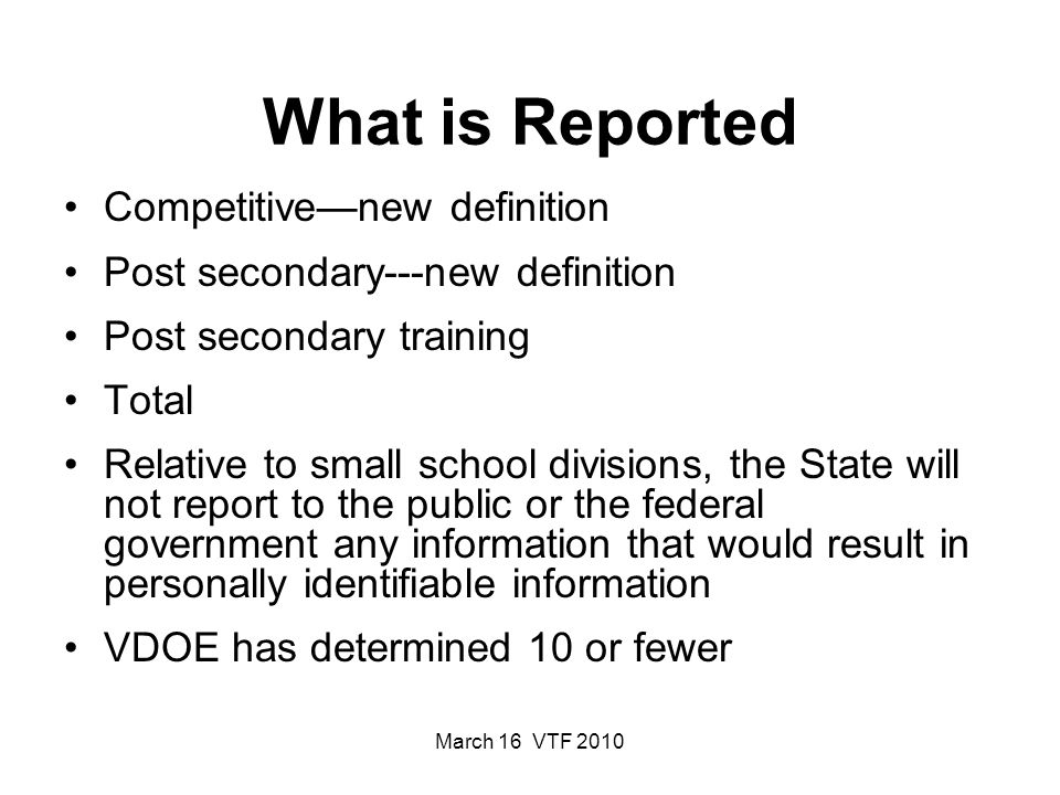 March 16 VTF 2010 What is Reported Competitivenew definition Post secondary---new definition Post secondary training Total Relative to small school divisions, the State will not report to the public or the federal government any information that would result in personally identifiable information VDOE has determined 10 or fewer