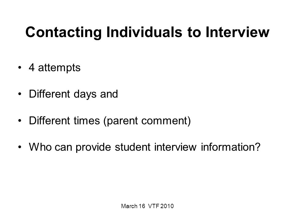 March 16 VTF 2010 Contacting Individuals to Interview 4 attempts Different days and Different times (parent comment) Who can provide student interview information