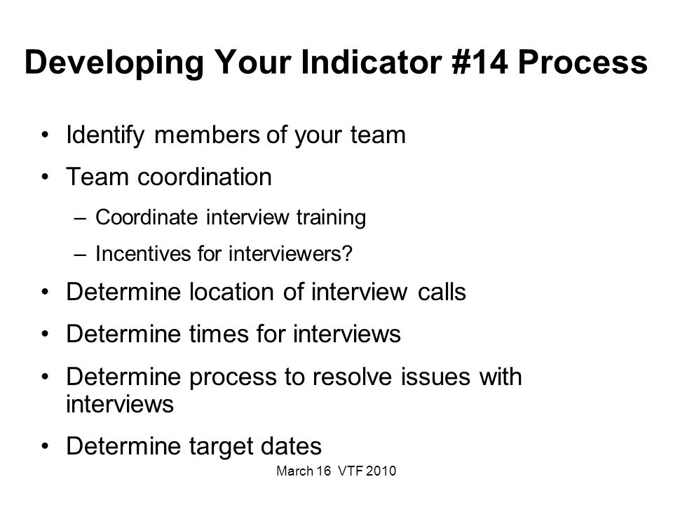 March 16 VTF 2010 Developing Your Indicator #14 Process Identify members of your team Team coordination –Coordinate interview training –Incentives for interviewers.