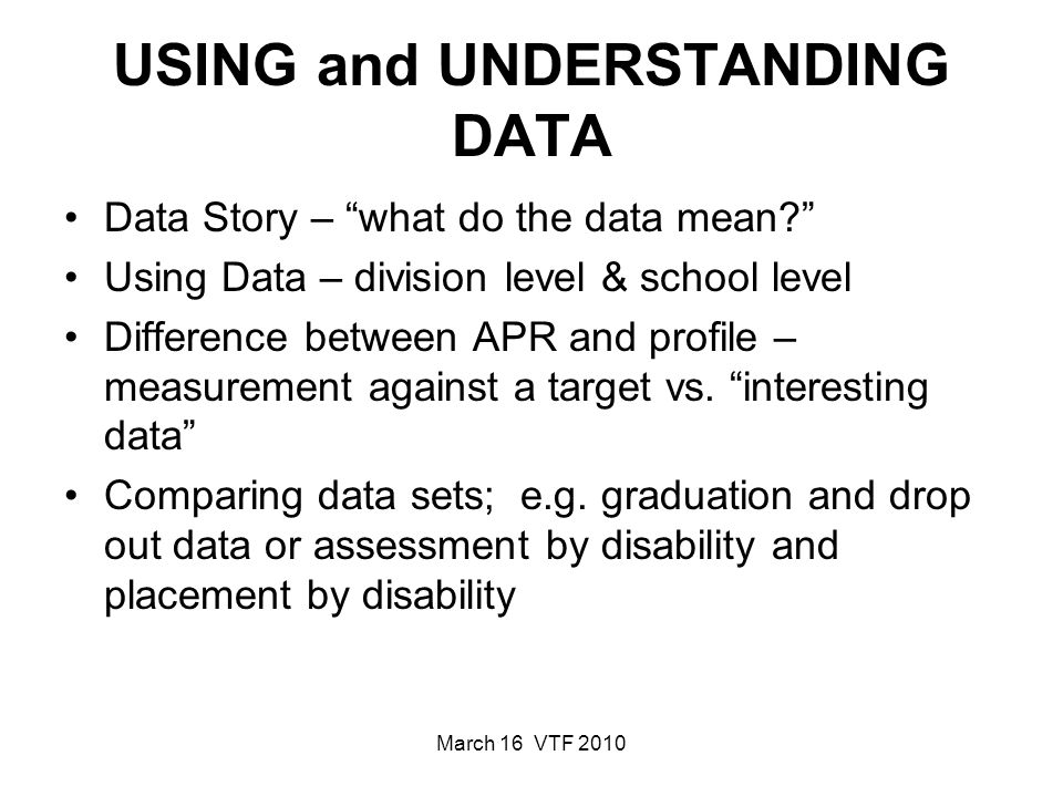 March 16 VTF 2010 USING and UNDERSTANDING DATA Data Story – what do the data mean.