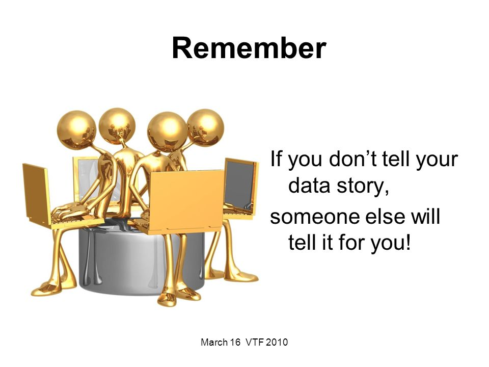Remember If you dont tell your data story, someone else will tell it for you!