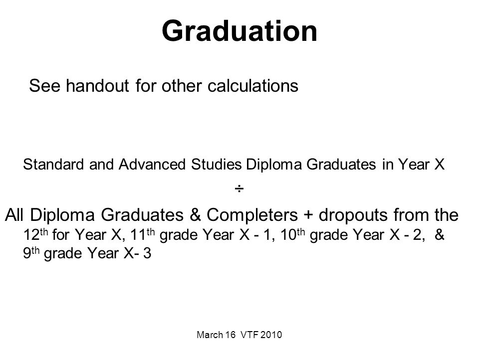 March 16 VTF 2010 Graduation See handout for other calculations Standard and Advanced Studies Diploma Graduates in Year X ÷ All Diploma Graduates & Completers + dropouts from the 12 th for Year X, 11 th grade Year X - 1, 10 th grade Year X - 2, & 9 th grade Year X- 3