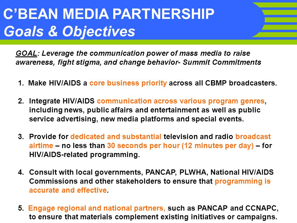 CBEAN MEDIA PARTNERSHIP Goals & Objectives GOAL: Leverage the communication power of mass media to raise awareness, fight stigma, and change behavior- Summit Commitments 1.