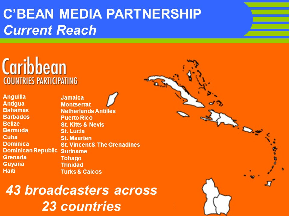 CBEAN MEDIA PARTNERSHIP Current Reach 43 broadcasters across 23 countries Anguilla Antigua Bahamas Barbados Belize Bermuda Cuba Dominica Dominican Republic Grenada Guyana Haiti Jamaica Montserrat Netherlands Antilles Puerto Rico St.