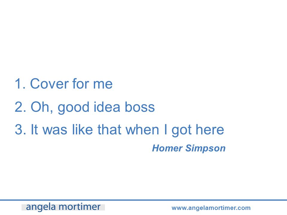 www.angelamortimer.com 1. Cover for me 2. Oh, good idea boss 3.
