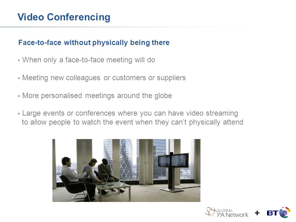 Face-to-face without physically being there Video Conferencing When only a face-to-face meeting will do Meeting new colleagues or customers or suppliers More personalised meetings around the globe Large events or conferences where you can have video streaming to allow people to watch the event when they cant physically attend