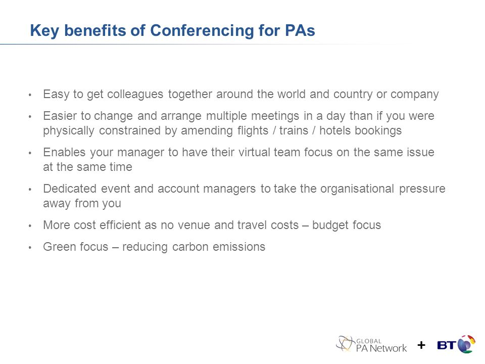 Key benefits of Conferencing for PAs Easy to get colleagues together around the world and country or company Easier to change and arrange multiple meetings in a day than if you were physically constrained by amending flights / trains / hotels bookings Enables your manager to have their virtual team focus on the same issue at the same time Dedicated event and account managers to take the organisational pressure away from you More cost efficient as no venue and travel costs – budget focus Green focus – reducing carbon emissions