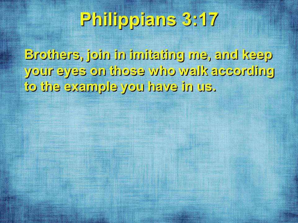 Philippians 3:17 Brothers, join in imitating me, and keep your eyes on those who walk according to the example you have in us.