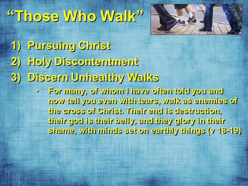 Those Who Walk 1)Pursuing Christ 2)Holy Discontentment 3)Discern Unhealthy Walks For many, of whom I have often told you and now tell you even with tears, walk as enemies of the cross of Christ.