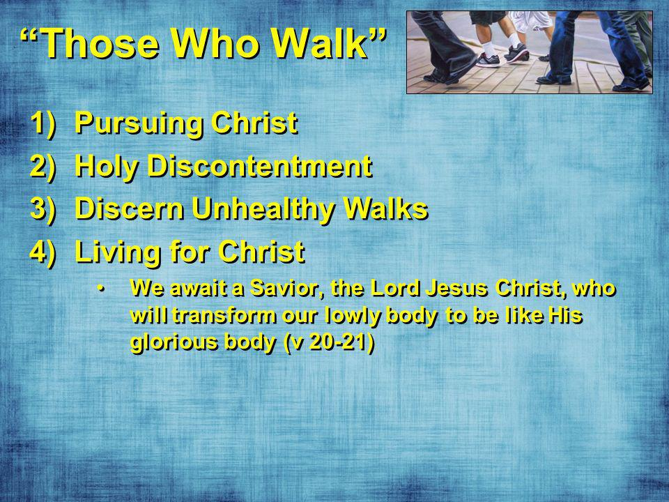 Those Who Walk 1)Pursuing Christ 2)Holy Discontentment 3)Discern Unhealthy Walks 4)Living for Christ We await a Savior, the Lord Jesus Christ, who will transform our lowly body to be like His glorious body (v 20-21) 1)Pursuing Christ 2)Holy Discontentment 3)Discern Unhealthy Walks 4)Living for Christ We await a Savior, the Lord Jesus Christ, who will transform our lowly body to be like His glorious body (v 20-21)