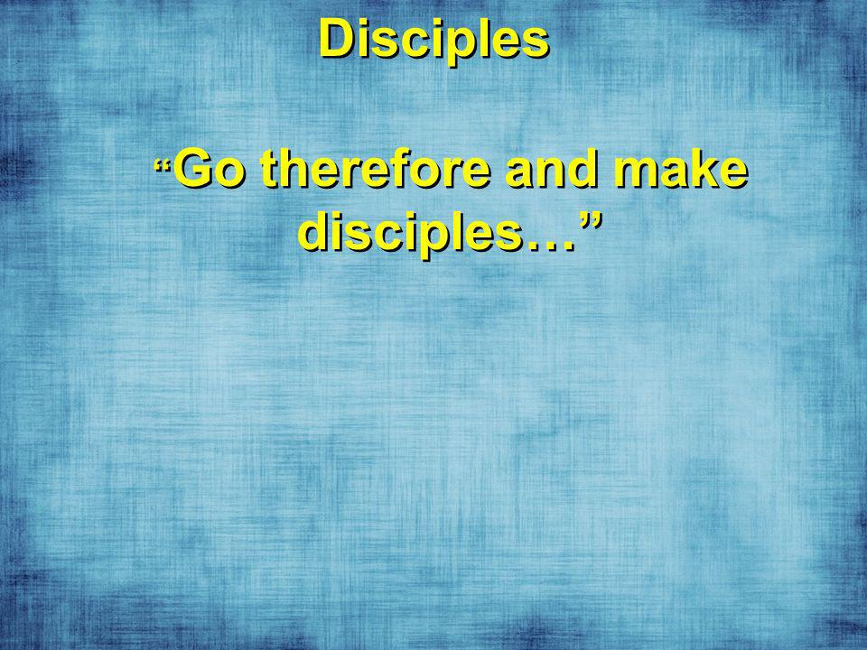 Disciples Go therefore and make disciples…
