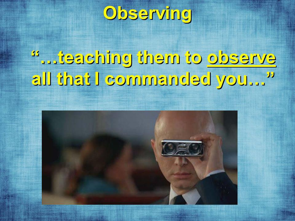 Observing …teaching them to observe all that I commanded you…
