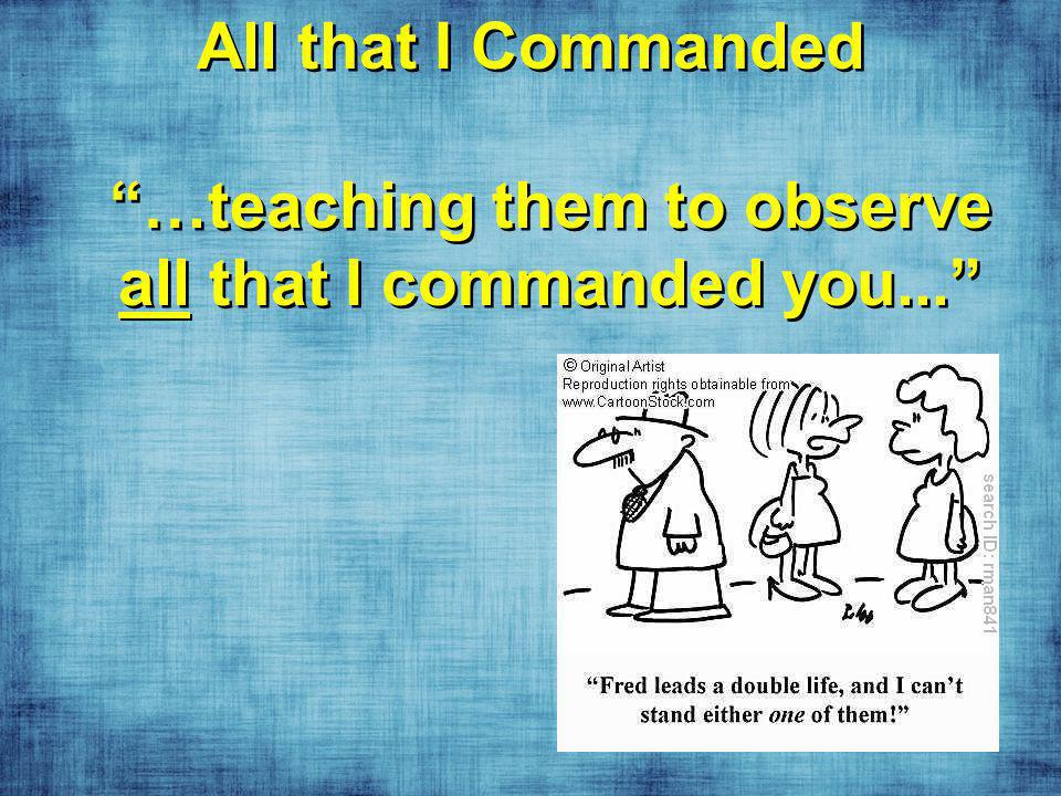 All that I Commanded …teaching them to observe all that I commanded you...