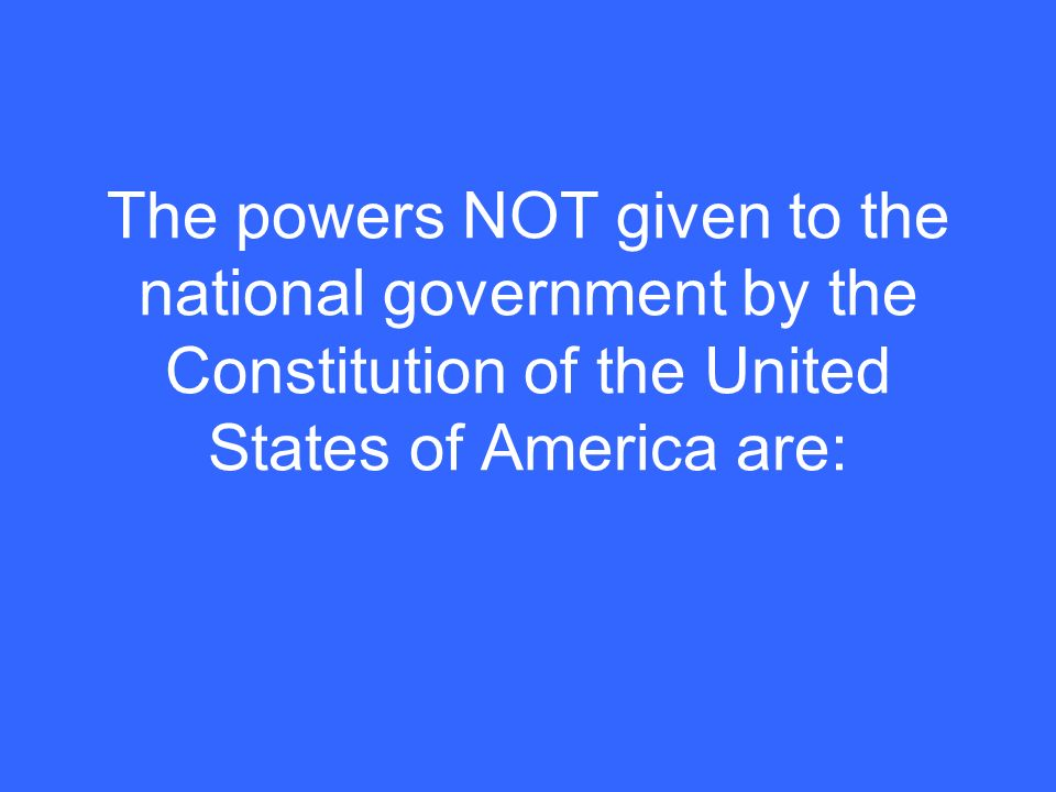 The powers NOT given to the national government by the Constitution of the United States of America are: