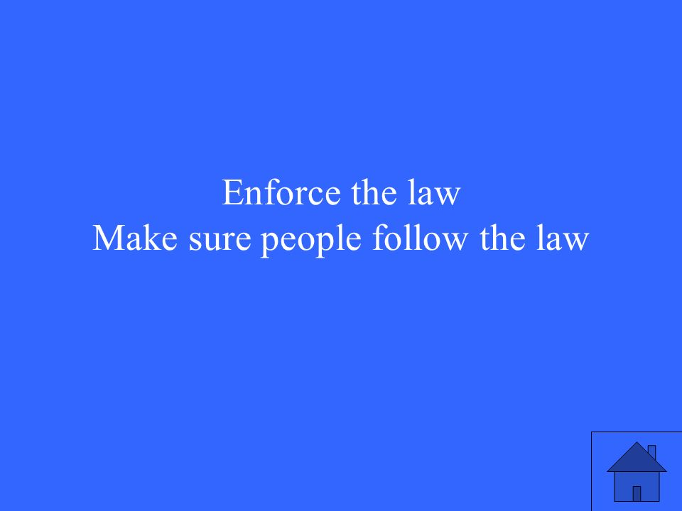 Enforce the law Make sure people follow the law