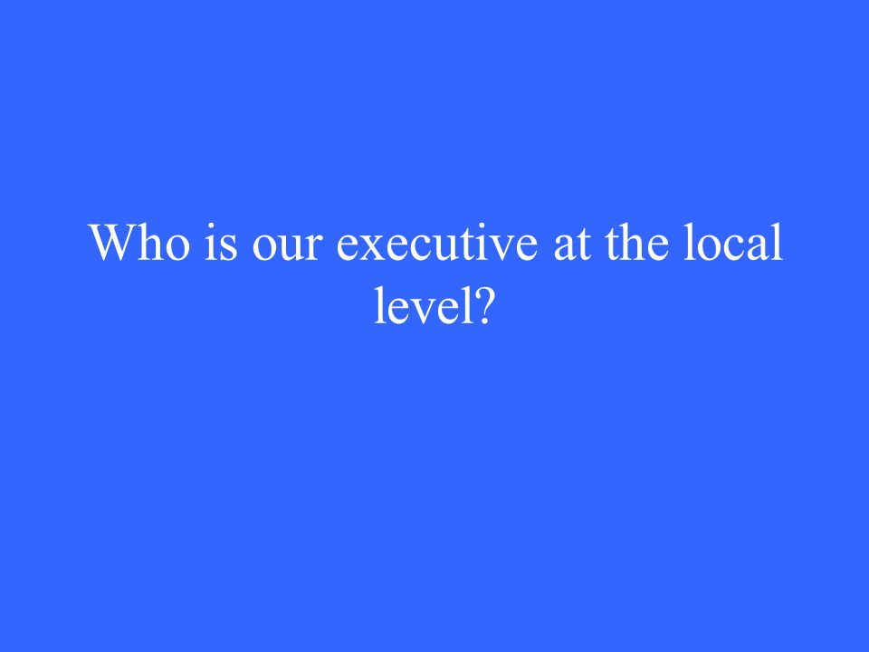 Who is our executive at the local level