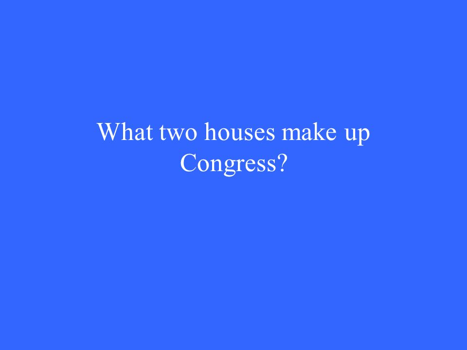 What two houses make up Congress