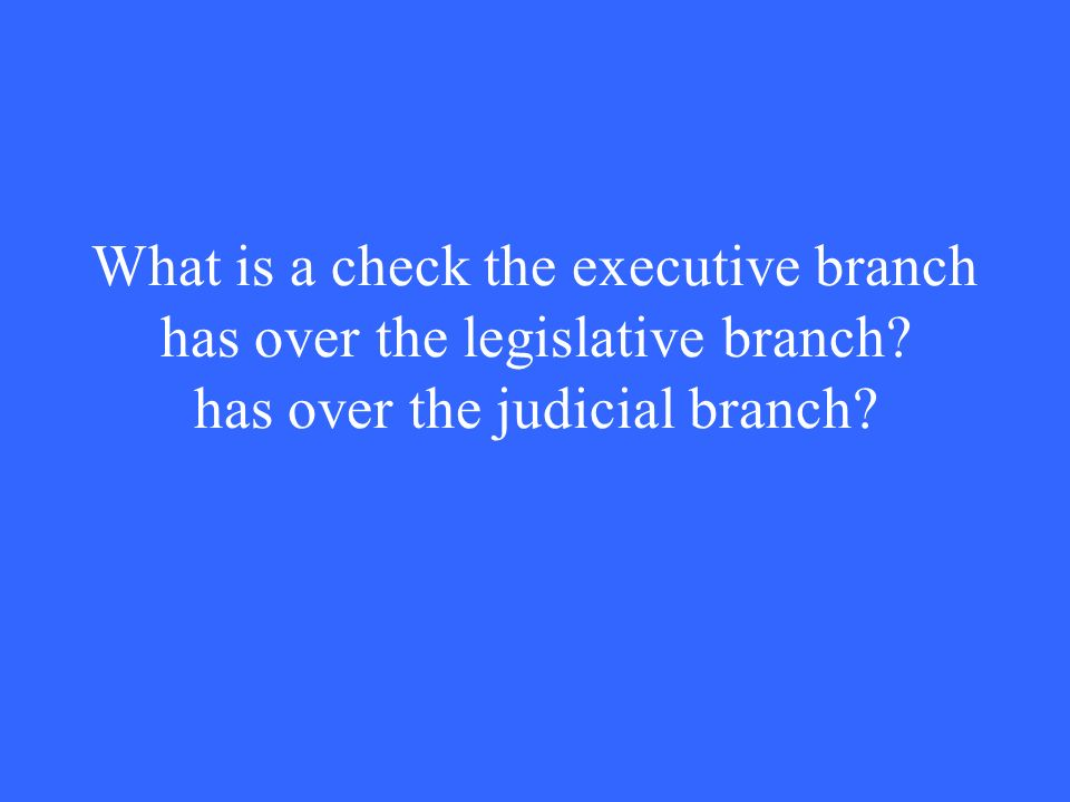What is a check the executive branch has over the legislative branch has over the judicial branch