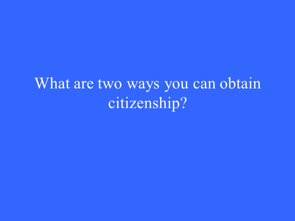 What are two ways you can obtain citizenship