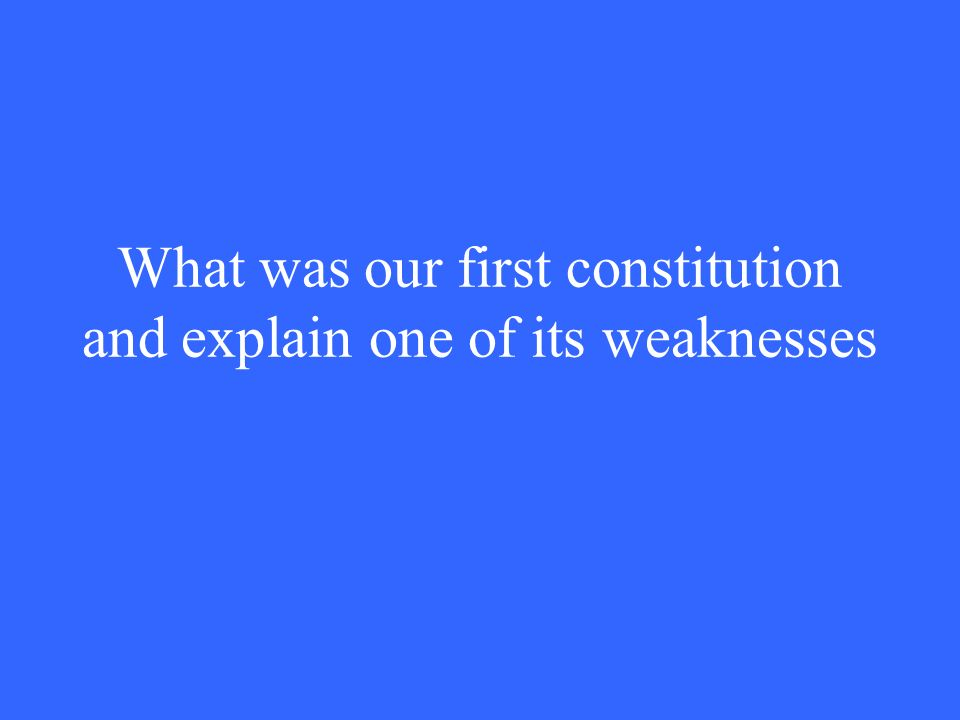 What was our first constitution and explain one of its weaknesses