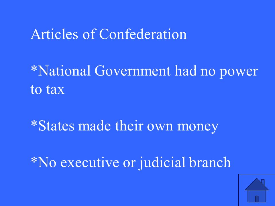Articles of Confederation *National Government had no power to tax *States made their own money *No executive or judicial branch