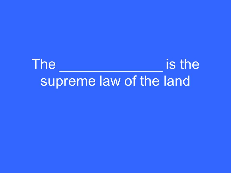 The _____________ is the supreme law of the land