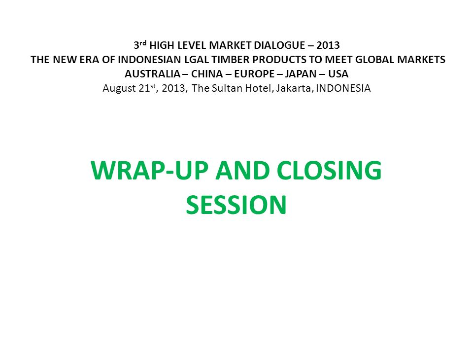 3 rd HIGH LEVEL MARKET DIALOGUE – 2013 THE NEW ERA OF INDONESIAN LGAL TIMBER PRODUCTS TO MEET GLOBAL MARKETS AUSTRALIA – CHINA – EUROPE – JAPAN – USA August 21 st, 2013, The Sultan Hotel, Jakarta, INDONESIA WRAP-UP AND CLOSING SESSION