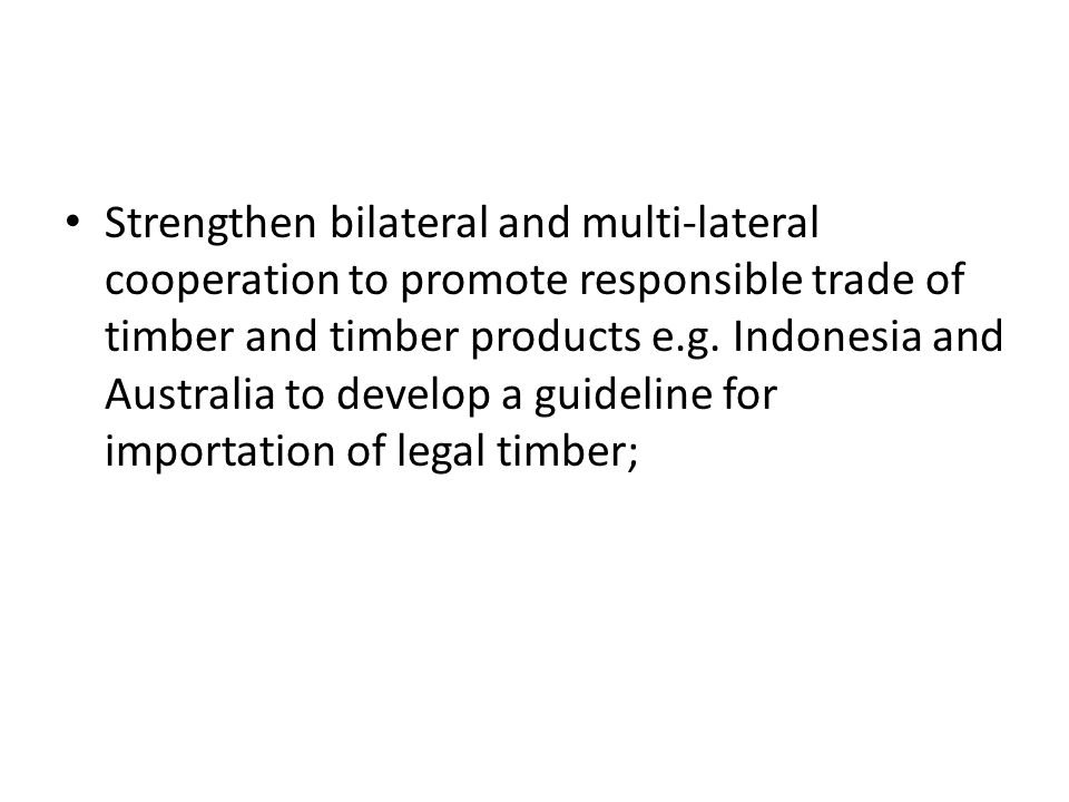 Strengthen bilateral and multi-lateral cooperation to promote responsible trade of timber and timber products e.g.