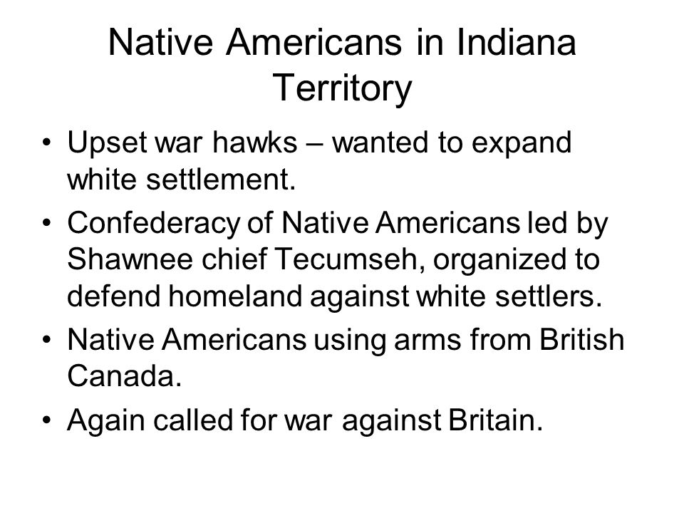Native Americans in Indiana Territory Upset war hawks – wanted to expand white settlement.