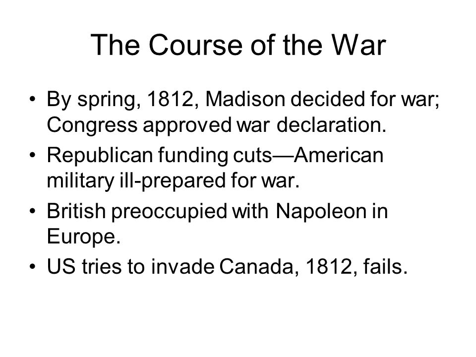 The Course of the War By spring, 1812, Madison decided for war; Congress approved war declaration.