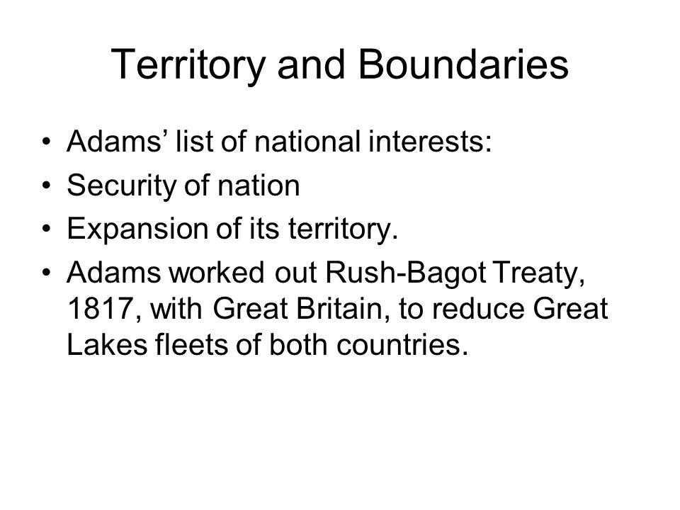 Territory and Boundaries Adams list of national interests: Security of nation Expansion of its territory.