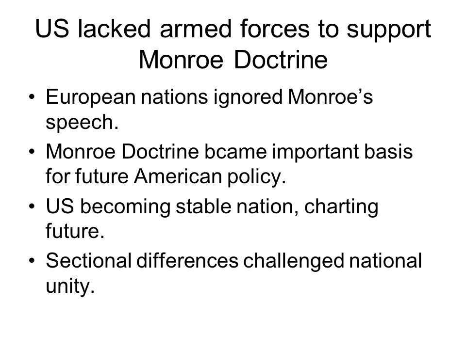 US lacked armed forces to support Monroe Doctrine European nations ignored Monroes speech.