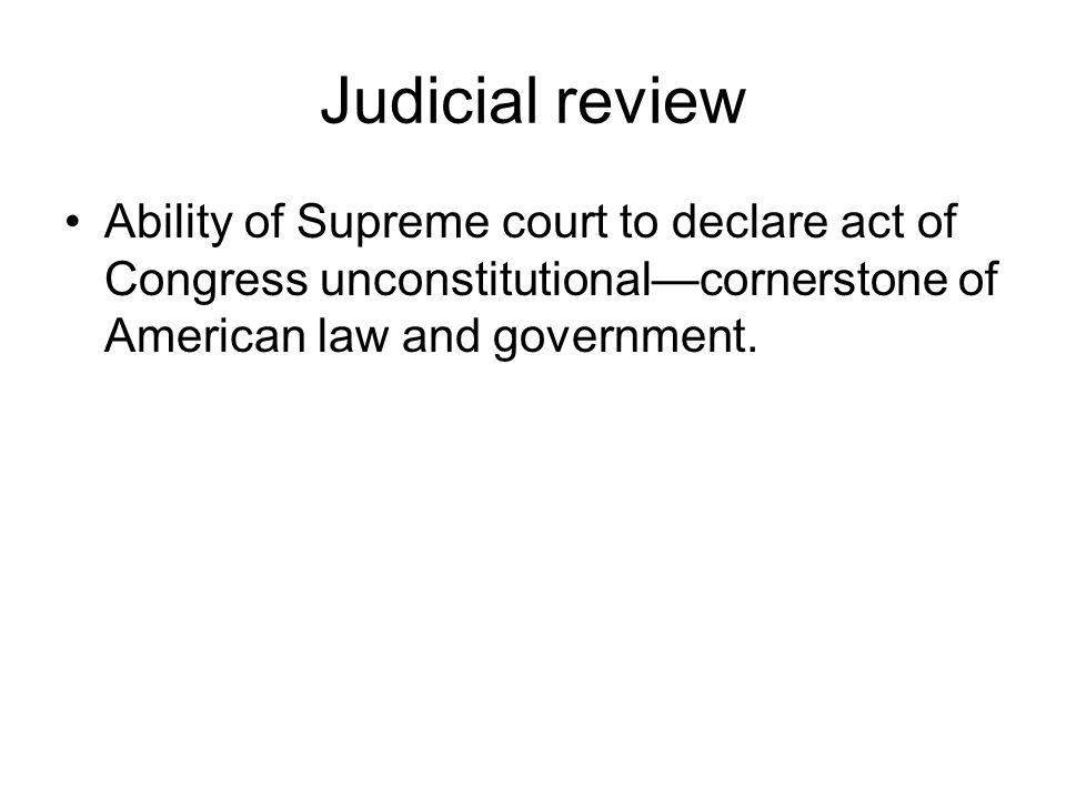 Judicial review Ability of Supreme court to declare act of Congress unconstitutionalcornerstone of American law and government.