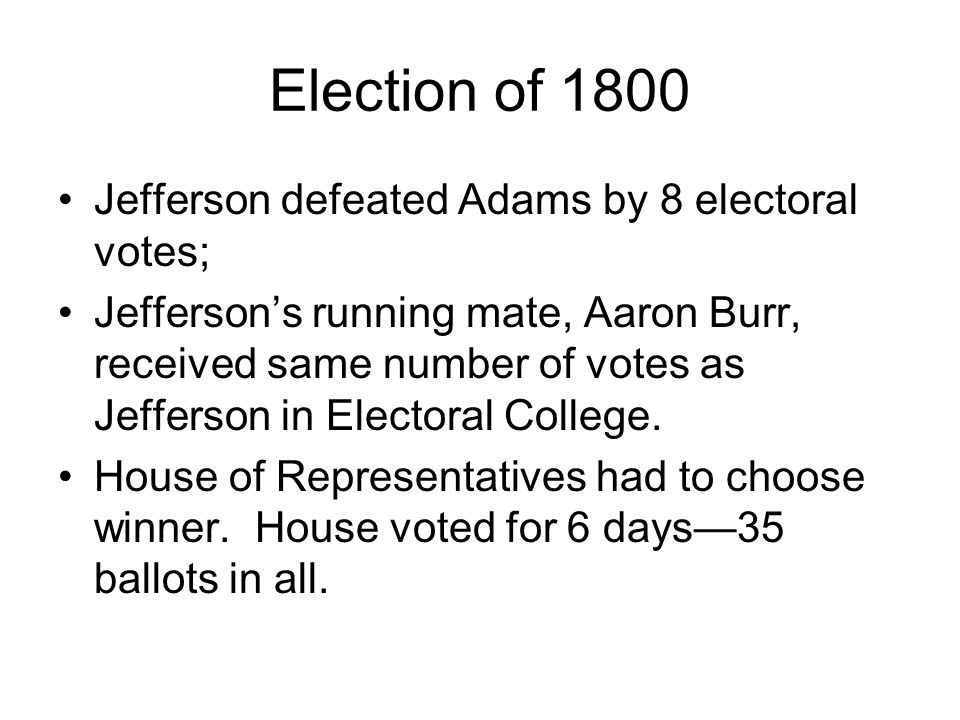 Election of 1800 Jefferson defeated Adams by 8 electoral votes; Jeffersons running mate, Aaron Burr, received same number of votes as Jefferson in Electoral College.