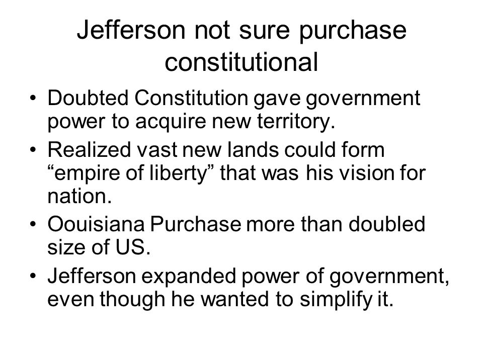 Jefferson not sure purchase constitutional Doubted Constitution gave government power to acquire new territory.