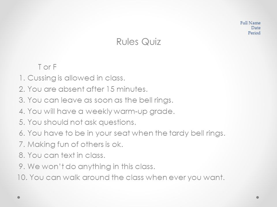 Full Name Date Period Rules Quiz T or F 1. Cussing is allowed in class.