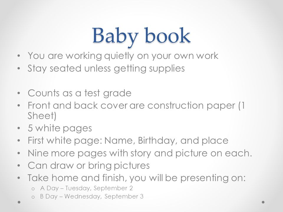 Baby book You are working quietly on your own work Stay seated unless getting supplies Counts as a test grade Front and back cover are construction paper (1 Sheet) 5 white pages First white page: Name, Birthday, and place Nine more pages with story and picture on each.