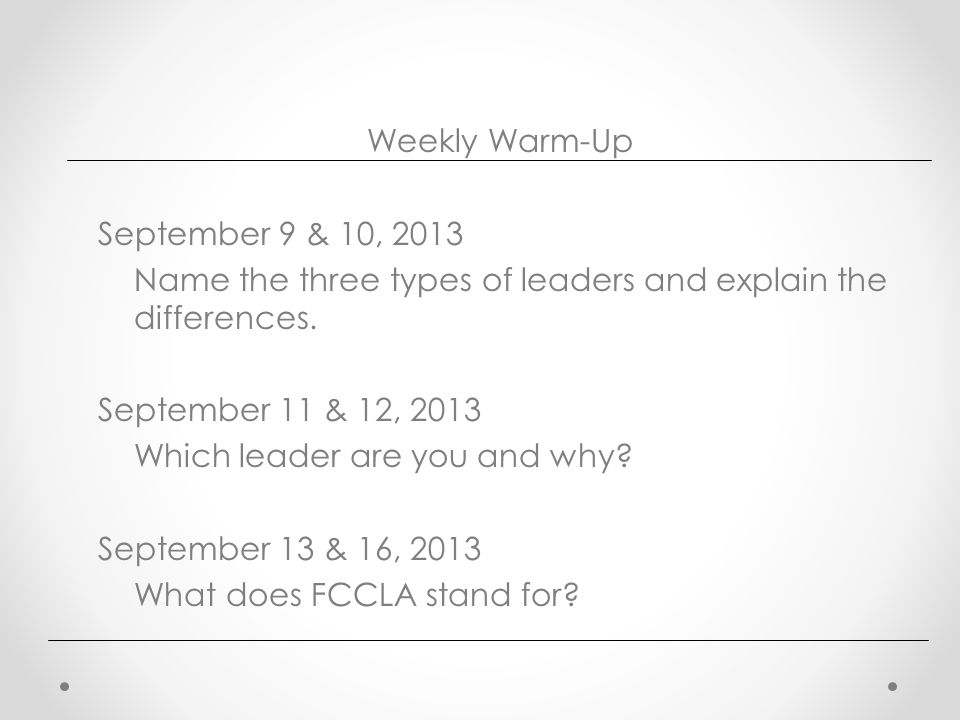 Weekly Warm-Up September 9 & 10, 2013 Name the three types of leaders and explain the differences.