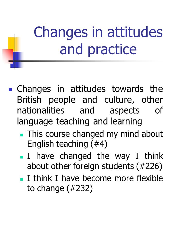 Changes in attitudes and practice Changes in attitudes towards the British people and culture, other nationalities and aspects of language teaching and learning This course changed my mind about English teaching (#4) I have changed the way I think about other foreign students (#226) I think I have become more flexible to change (#232)
