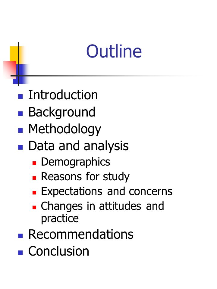 Outline Introduction Background Methodology Data and analysis Demographics Reasons for study Expectations and concerns Changes in attitudes and practice Recommendations Conclusion