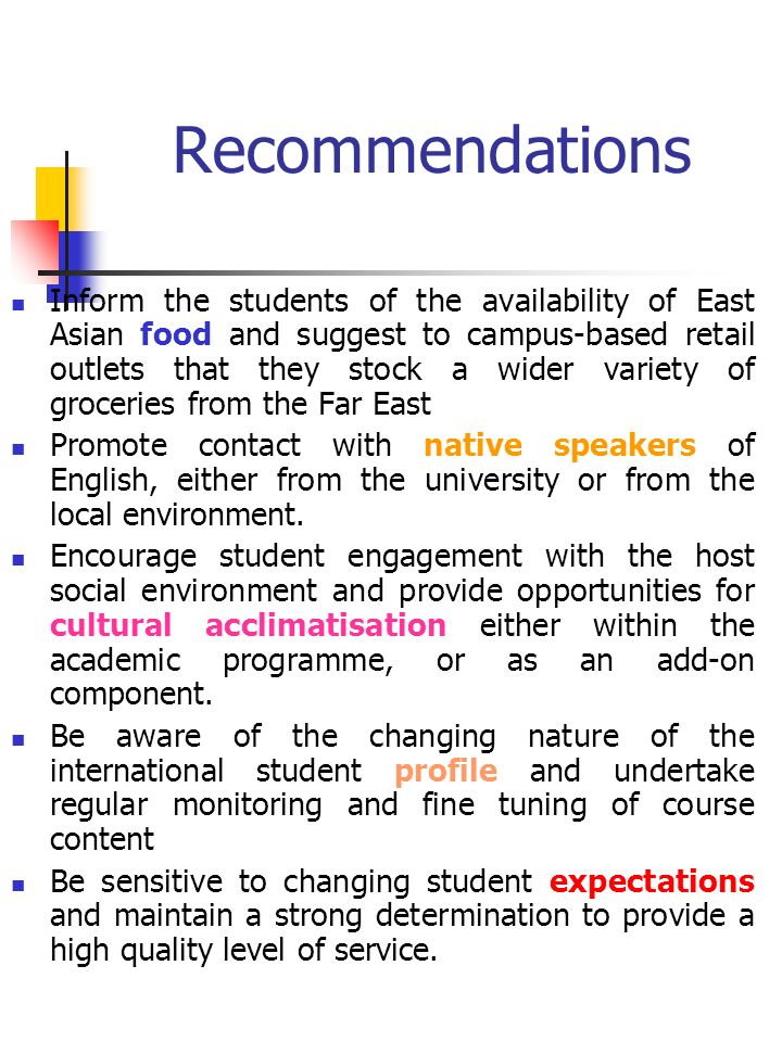 Recommendations Inform the students of the availability of East Asian food and suggest to campus-based retail outlets that they stock a wider variety of groceries from the Far East Promote contact with native speakers of English, either from the university or from the local environment.