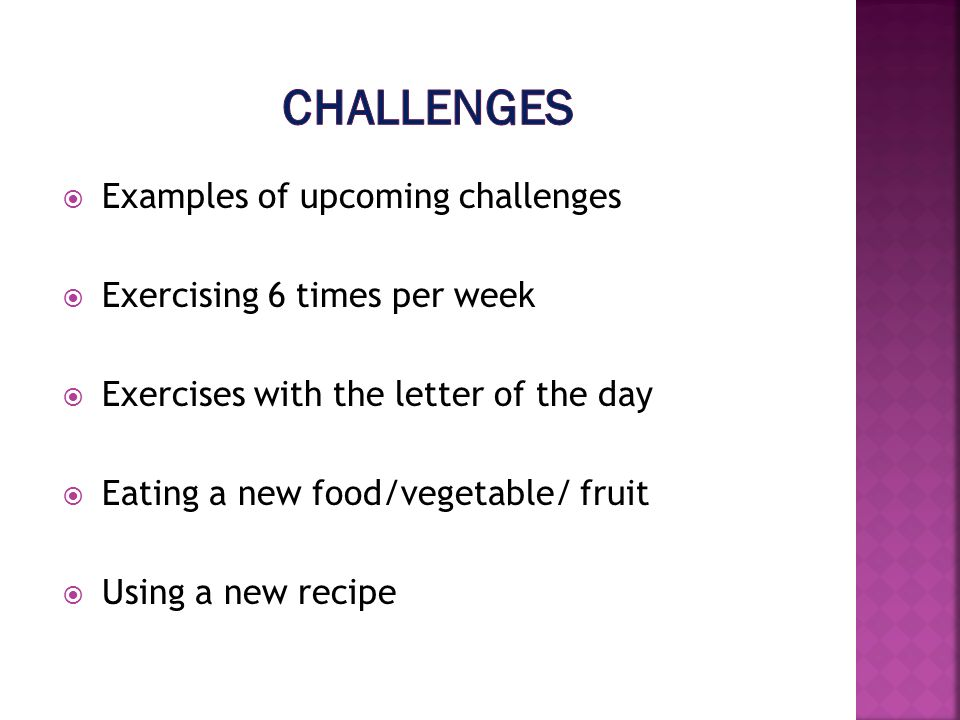 Examples of upcoming challenges Exercising 6 times per week Exercises with the letter of the day Eating a new food/vegetable/ fruit Using a new recipe