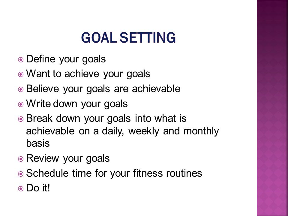 Define your goals Want to achieve your goals Believe your goals are achievable Write down your goals Break down your goals into what is achievable on a daily, weekly and monthly basis Review your goals Schedule time for your fitness routines Do it!