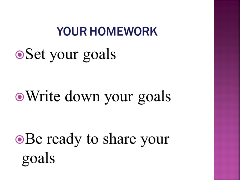 Set your goals Write down your goals Be ready to share your goals