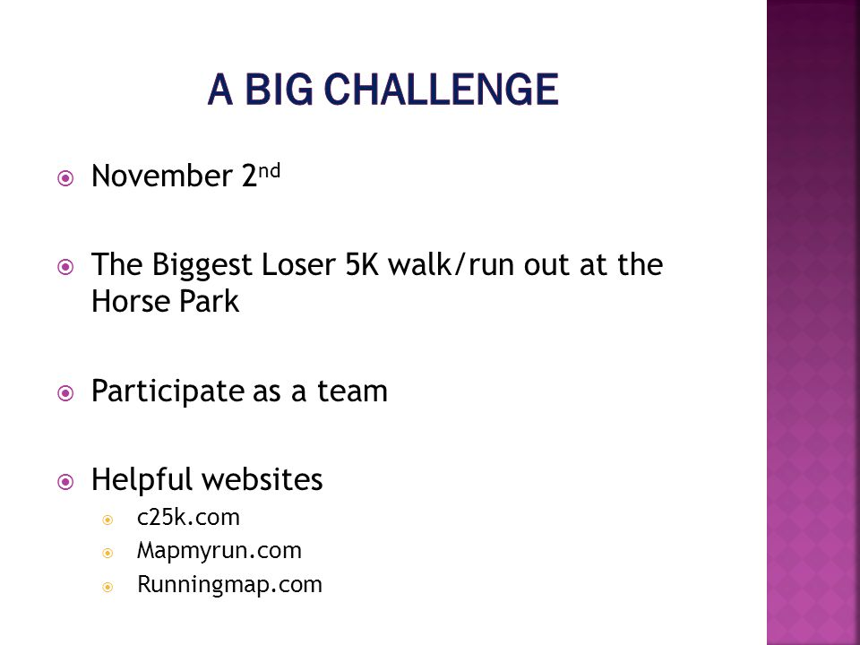 November 2 nd The Biggest Loser 5K walk/run out at the Horse Park Participate as a team Helpful websites c25k.com Mapmyrun.com Runningmap.com