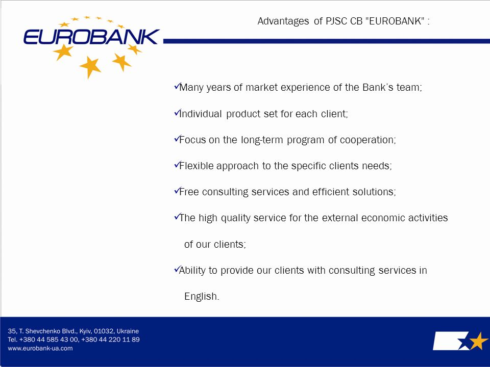 Many years of market experience of the Banks team; Individual product set for each client; Focus on the long-term program of cooperation; Flexible approach to the specific clients needs; Free consulting services and efficient solutions; The high quality service for the external economic activities of our clients; Ability to provide our clients with consulting services in English.