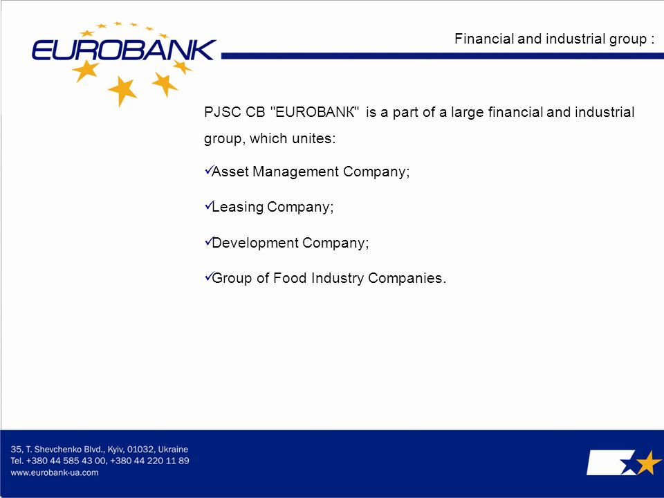Financial and industrial group : PJSC СВ ЕUROВАNК is a part of a large financial and industrial group, which unites: Asset Management Company; Leasing Company; Development Company; Group of Food Industry Companies.