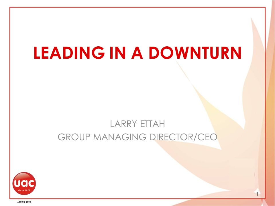 1 LEADING IN A DOWNTURN LARRY ETTAH GROUP MANAGING DIRECTOR/CEO
