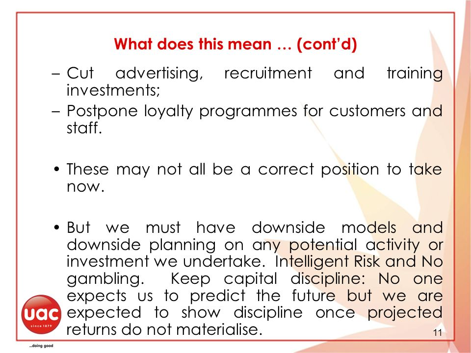 11 What does this mean … (contd) –Cut advertising, recruitment and training investments; –Postpone loyalty programmes for customers and staff.