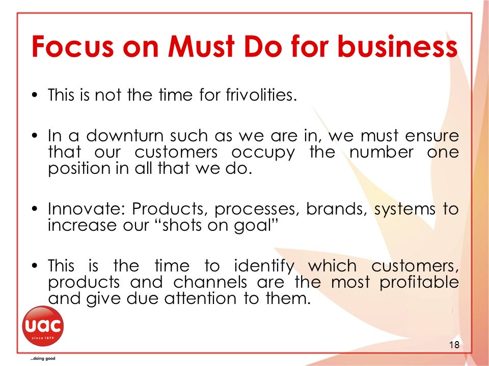18 Focus on Must Do for business This is not the time for frivolities.